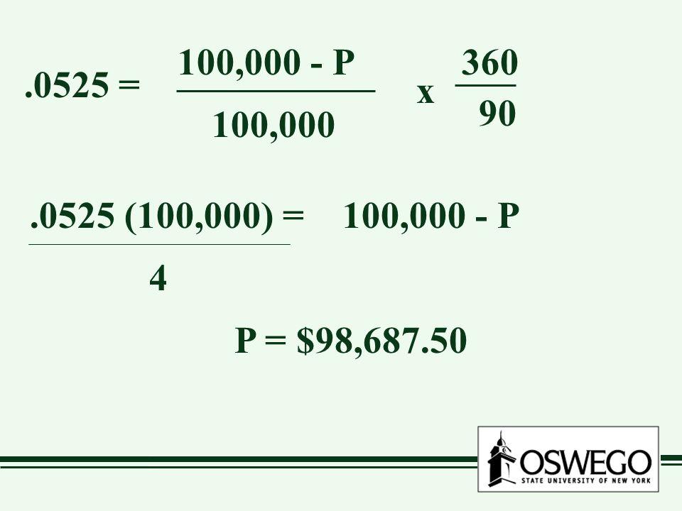 .0525 = 100,000 - P 100,000 x 360 90 100,000 - P.0525 (100,000) = 4 P = $98,687.50