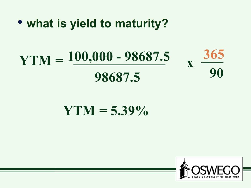 what is yield to maturity? YTM = 100,000 - 98687.5 98687.5 x 365 90 YTM = 5.39%