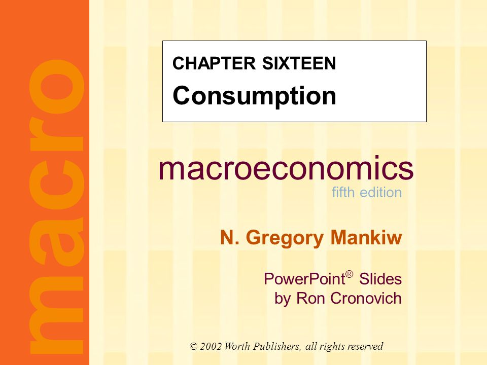 macroeconomics fifth edition N. Gregory Mankiw PowerPoint ® Slides by Ron Cronovich macro © 2002 Worth Publishers, all rights reserved CHAPTER SIXTEEN