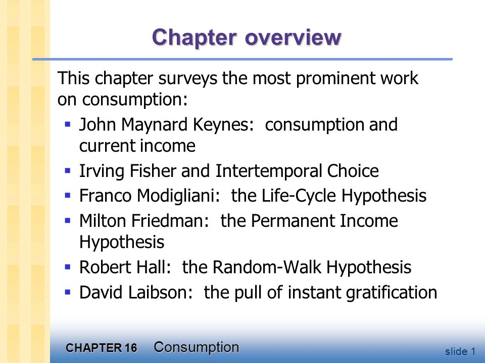 CHAPTER 16 Consumption slide 1 Chapter overview This chapter surveys the most prominent work on consumption:  John Maynard Keynes: consumption and cu