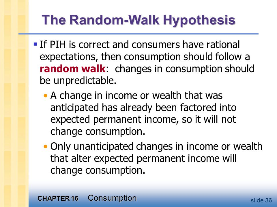 CHAPTER 16 Consumption slide 36 The Random-Walk Hypothesis  If PIH is correct and consumers have rational expectations, then consumption should follow a random walk: changes in consumption should be unpredictable.