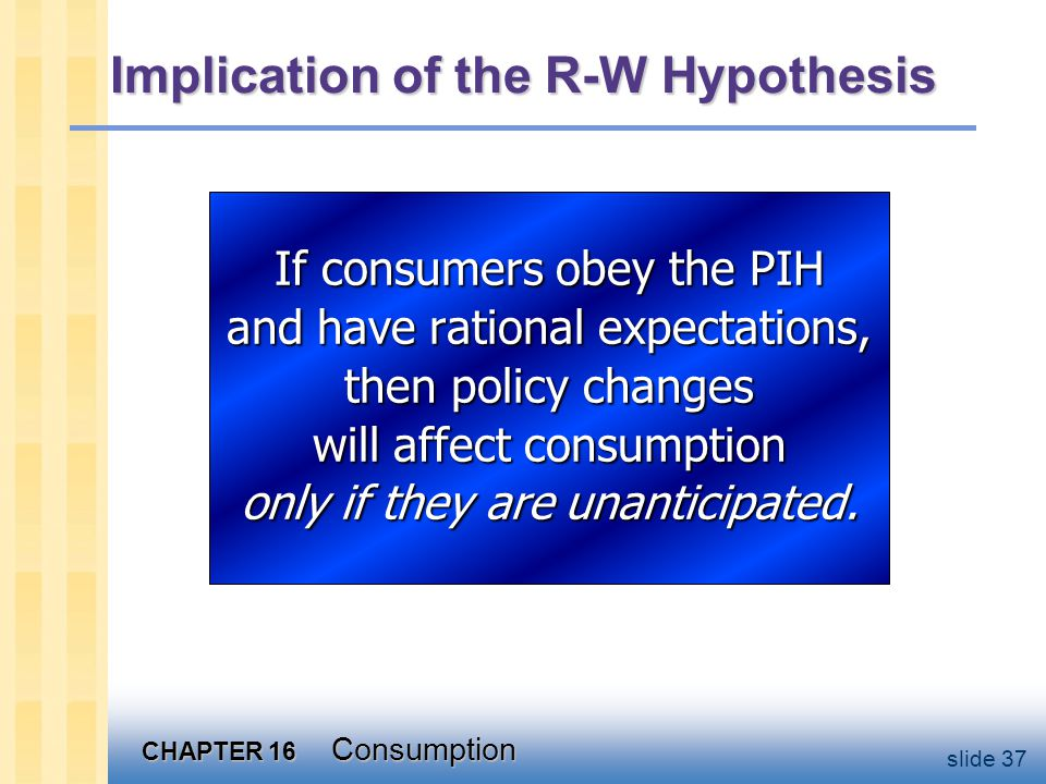 CHAPTER 16 Consumption slide 37 If consumers obey the PIH and have rational expectations, then policy changes will affect consumption only if they are