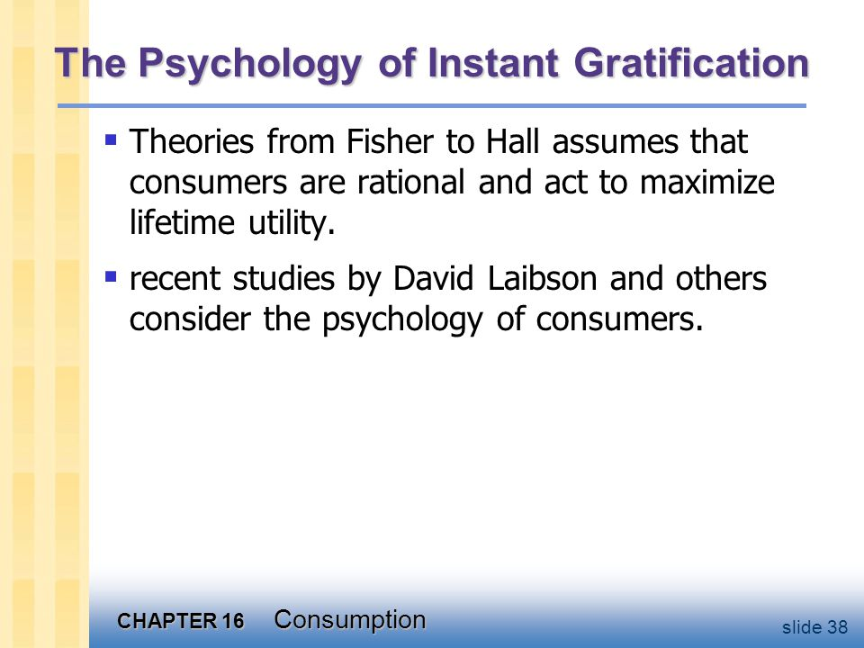 CHAPTER 16 Consumption slide 38 The Psychology of Instant Gratification  Theories from Fisher to Hall assumes that consumers are rational and act to
