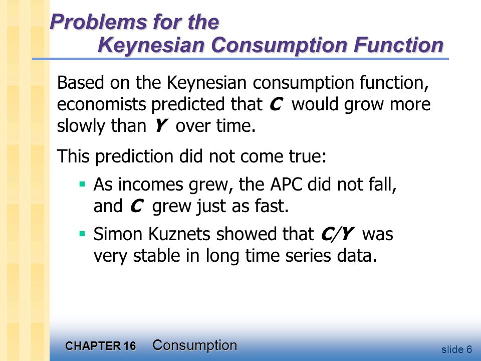 CHAPTER 16 Consumption slide 6 Problems for the Keynesian Consumption Function Based on the Keynesian consumption function, economists predicted that