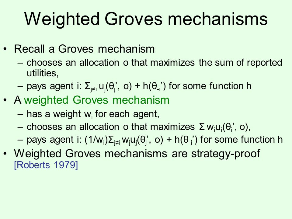 Weighted Groves mechanisms Recall a Groves mechanism –chooses an allocation o that maximizes the sum of reported utilities, –pays agent i: Σ j≠i u j (θ j ', o) + h(θ -i ') for some function h A weighted Groves mechanism –has a weight w i for each agent, –chooses an allocation o that maximizes Σ w i u i (θ i ', o), –pays agent i: (1/w i )Σ j≠i w j u j (θ j ', o) + h(θ -i ') for some function h Weighted Groves mechanisms are strategy-proof [Roberts 1979]
