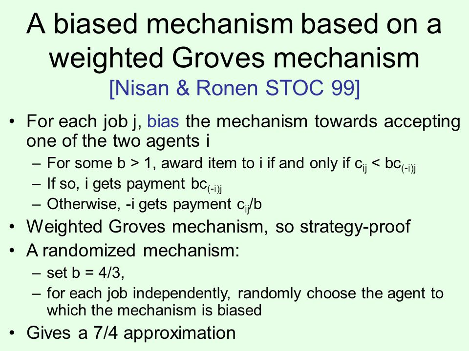 A biased mechanism based on a weighted Groves mechanism [Nisan & Ronen STOC 99] For each job j, bias the mechanism towards accepting one of the two agents i –For some b > 1, award item to i if and only if c ij < bc (-i)j –If so, i gets payment bc (-i)j –Otherwise, -i gets payment c ij /b Weighted Groves mechanism, so strategy-proof A randomized mechanism: –set b = 4/3, –for each job independently, randomly choose the agent to which the mechanism is biased Gives a 7/4 approximation