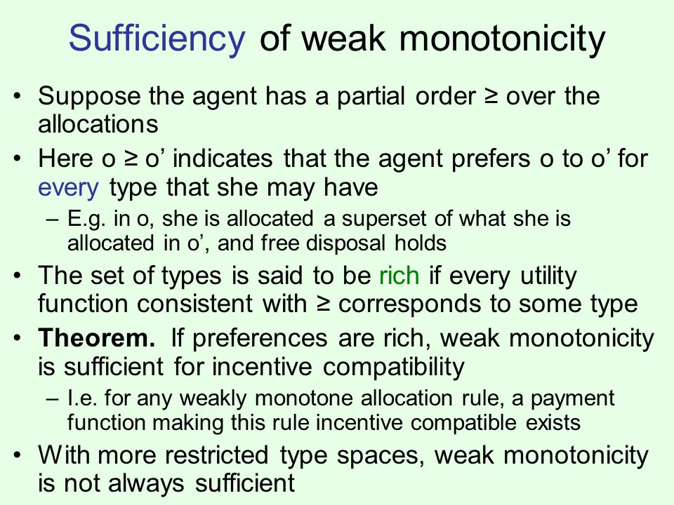 Sufficiency of weak monotonicity Suppose the agent has a partial order ≥ over the allocations Here o ≥ o' indicates that the agent prefers o to o' for every type that she may have –E.g.