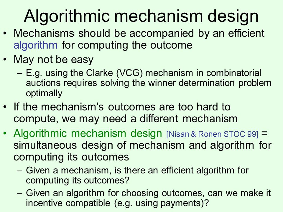 Algorithmic mechanism design Mechanisms should be accompanied by an efficient algorithm for computing the outcome May not be easy –E.g.