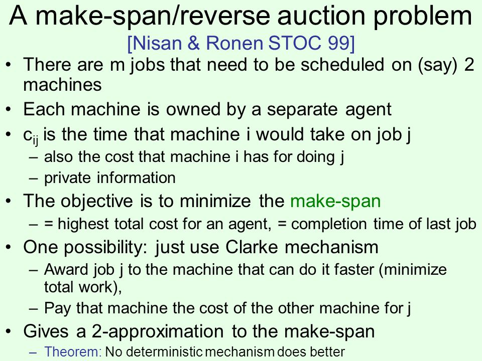 A make-span/reverse auction problem [Nisan & Ronen STOC 99] There are m jobs that need to be scheduled on (say) 2 machines Each machine is owned by a separate agent c ij is the time that machine i would take on job j –also the cost that machine i has for doing j –private information The objective is to minimize the make-span –= highest total cost for an agent, = completion time of last job One possibility: just use Clarke mechanism –Award job j to the machine that can do it faster (minimize total work), –Pay that machine the cost of the other machine for j Gives a 2-approximation to the make-span –Theorem: No deterministic mechanism does better
