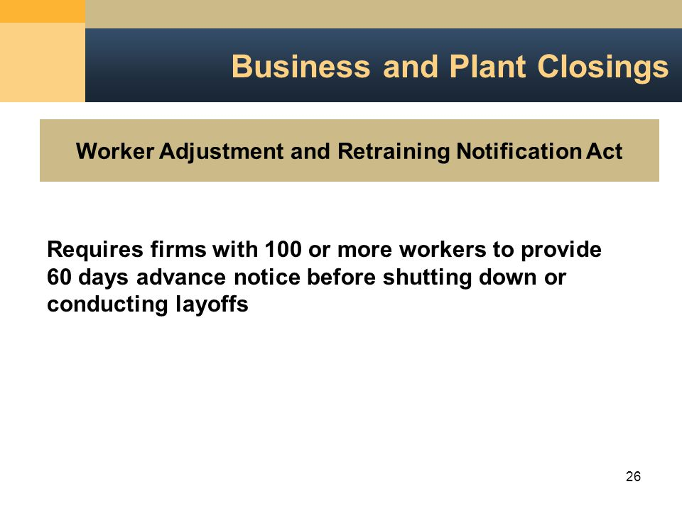 26 Worker Adjustment and Retraining Notification Act Business and Plant Closings Requires firms with 100 or more workers to provide 60 days advance notice before shutting down or conducting layoffs