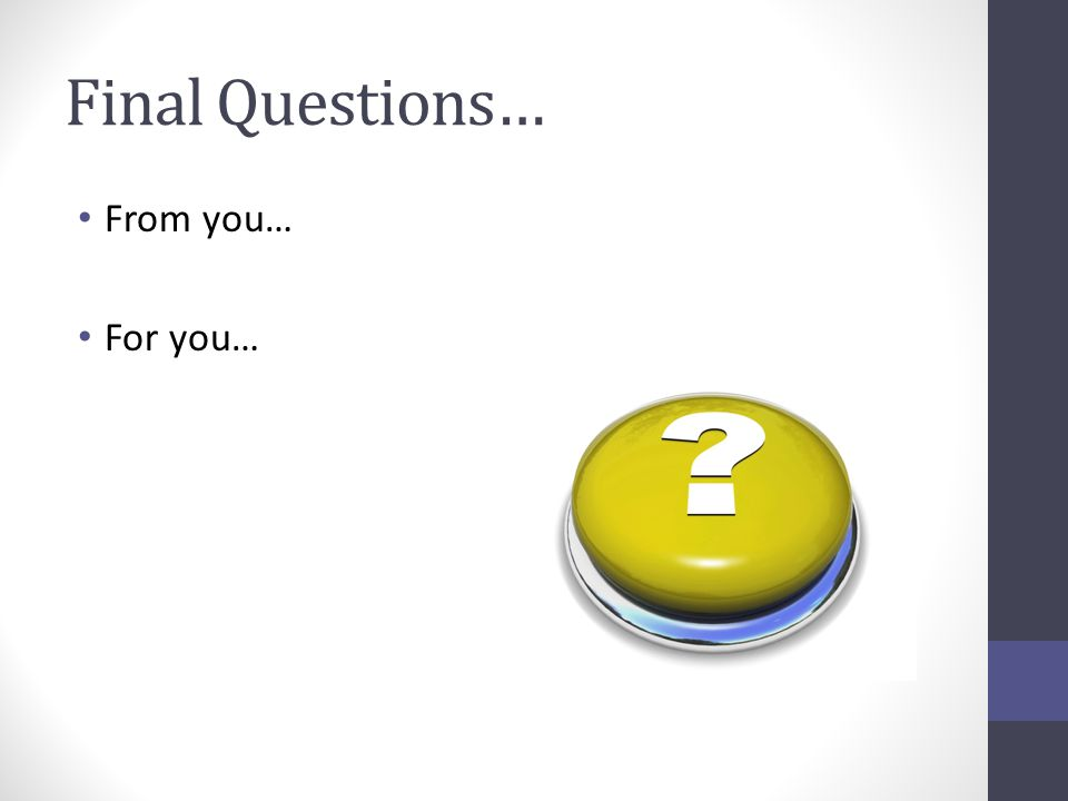 Final Questions… From you… For you…