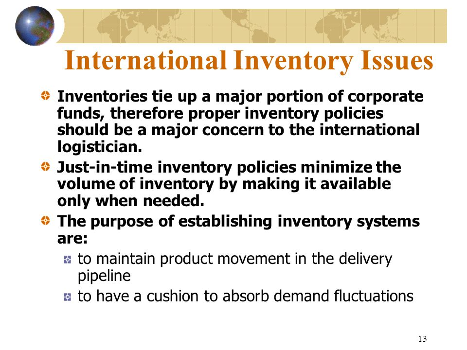 13 International Inventory Issues Inventories tie up a major portion of corporate funds, therefore proper inventory policies should be a major concern