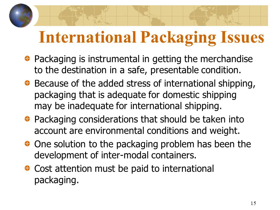 15 International Packaging Issues Packaging is instrumental in getting the merchandise to the destination in a safe, presentable condition. Because of