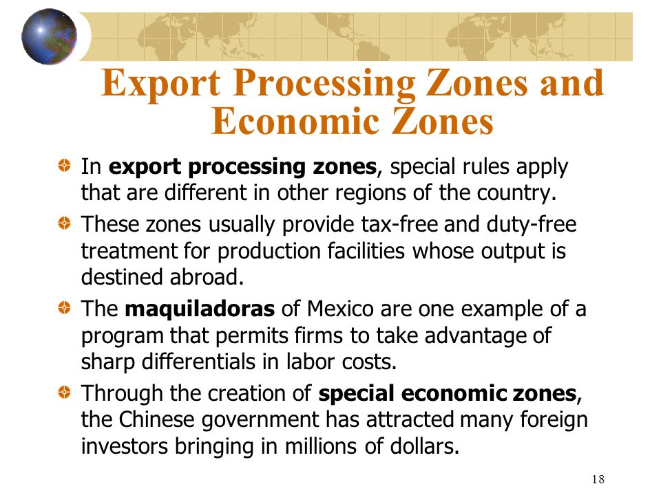 18 Export Processing Zones and Economic Zones In export processing zones, special rules apply that are different in other regions of the country. Thes