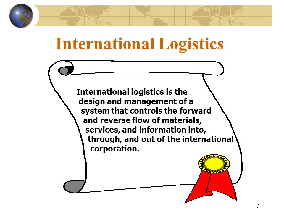 3 International Logistics International logistics is the design and management of a system that controls the forward and reverse flow of materials, se