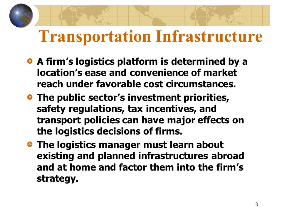 8 Transportation Infrastructure A firm's logistics platform is determined by a location's ease and convenience of market reach under favorable cost ci