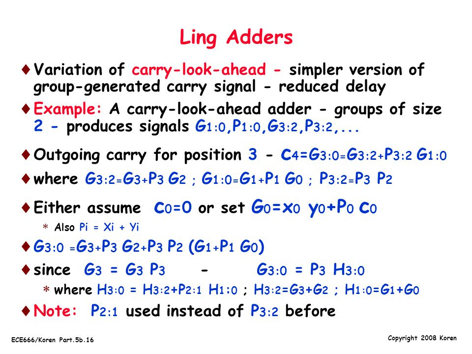 Copyright 2008 Koren ECE666/Koren Part.5b.16 Ling Adders  Variation of carry-look-ahead - simpler version of group-generated carry signal - reduced delay  Example: A carry-look-ahead adder - groups of size 2 - produces signals G 1:0,P 1:0,G 3:2,P 3:2,...