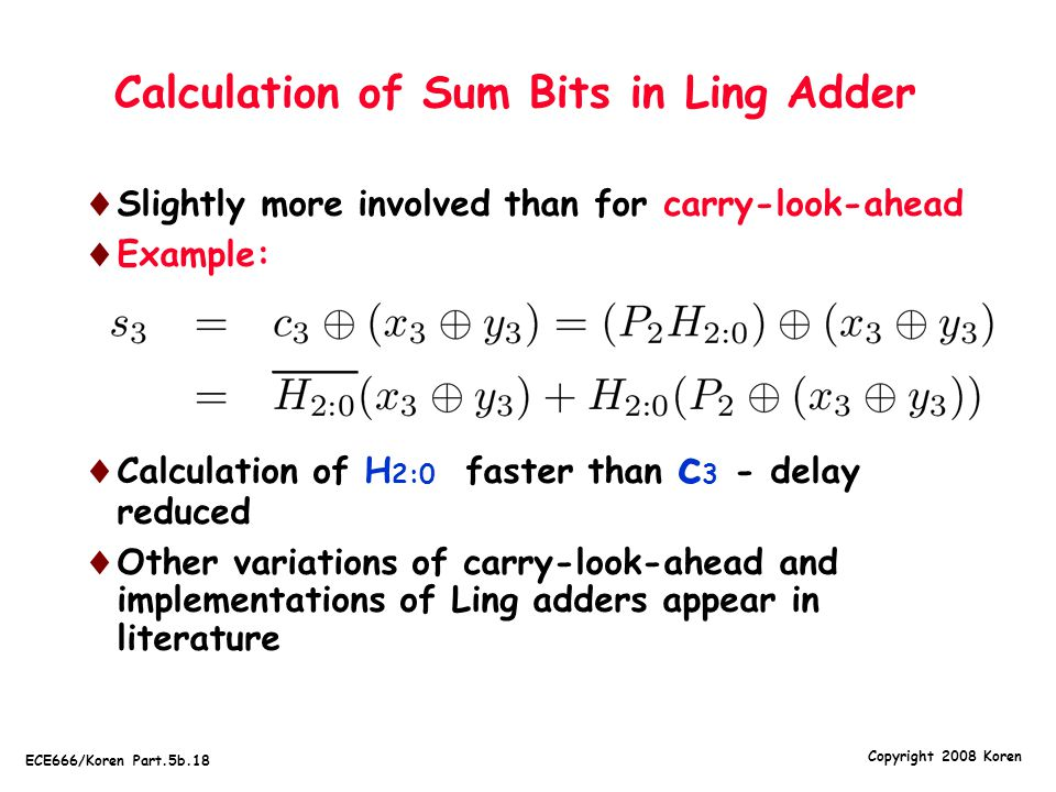 Copyright 2008 Koren ECE666/Koren Part.5b.18 Calculation of Sum Bits in Ling Adder  Slightly more involved than for carry-look-ahead  Example:  Calculation of H 2:0 faster than c 3 - delay reduced  Other variations of carry-look-ahead and implementations of Ling adders appear in literature