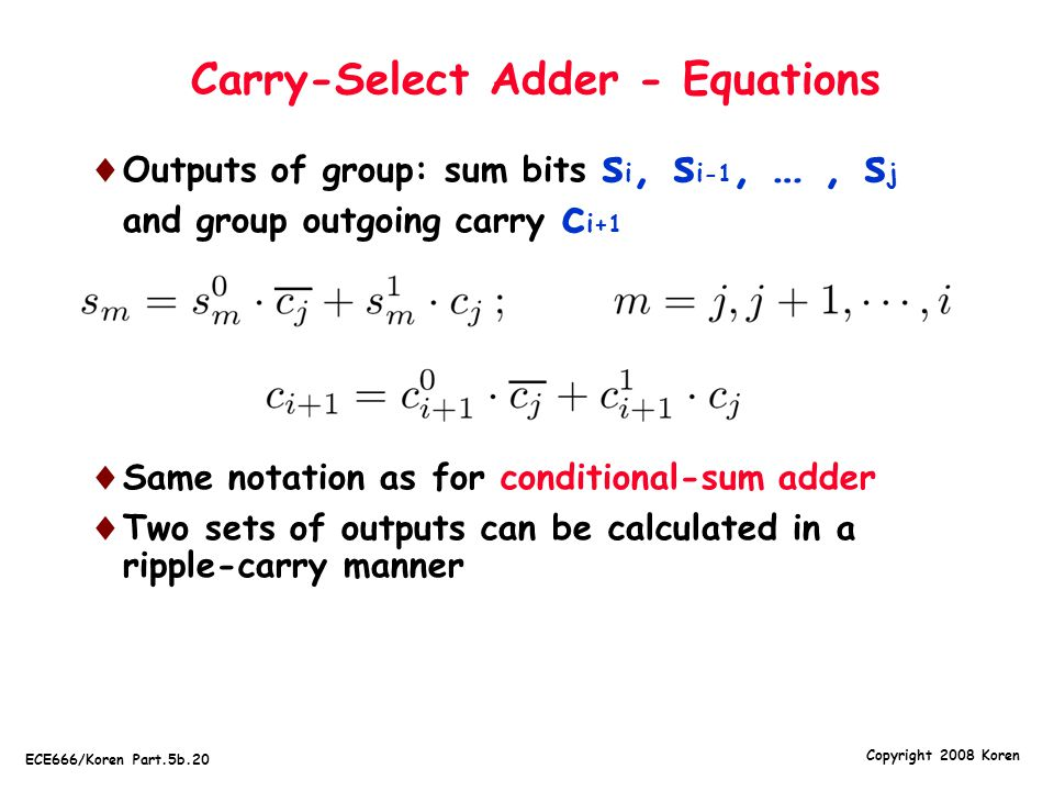 Copyright 2008 Koren ECE666/Koren Part.5b.20 Carry-Select Adder - Equations  Outputs of group: sum bits s i, s i -1, …, s j and group outgoing carry c i +1  Same notation as for conditional-sum adder  Two sets of outputs can be calculated in a ripple-carry manner