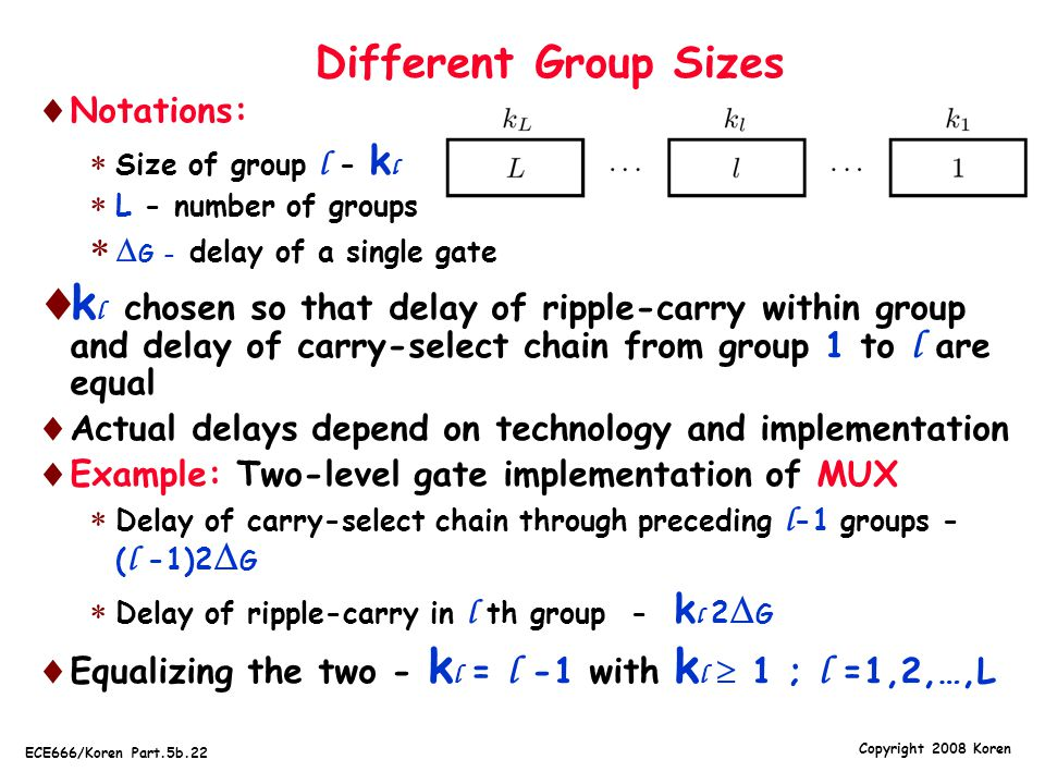 Copyright 2008 Koren ECE666/Koren Part.5b.22 Different Group Sizes  Notations:  Size of group l - k l  L - number of groups   G - delay of a single gate  k l chosen so that delay of ripple-carry within group and delay of carry-select chain from group 1 to l are equal  Actual delays depend on technology and implementation  Example: Two-level gate implementation of MUX  Delay of carry-select chain through preceding l -1 groups - ( l -1)2  G  Delay of ripple-carry in l th group - k l 2  G  Equalizing the two - k l = l -1 with k l  1 ; l =1,2,…,L