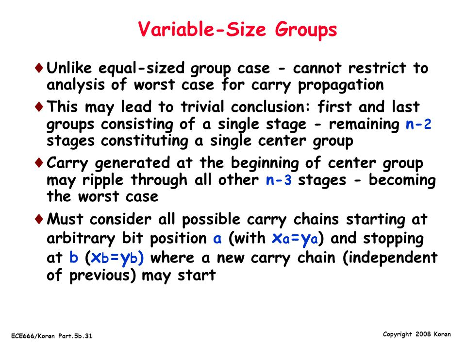 Copyright 2008 Koren ECE666/Koren Part.5b.31 Variable-Size Groups  Unlike equal-sized group case - cannot restrict to analysis of worst case for carry propagation  This may lead to trivial conclusion: first and last groups consisting of a single stage - remaining n- 2 stages constituting a single center group  Carry generated at the beginning of center group may ripple through all other n- 3 stages - becoming the worst case  Must consider all possible carry chains starting at arbitrary bit position a (with x a =y a ) and stopping at b ( x b =y b ) where a new carry chain (independent of previous) may start