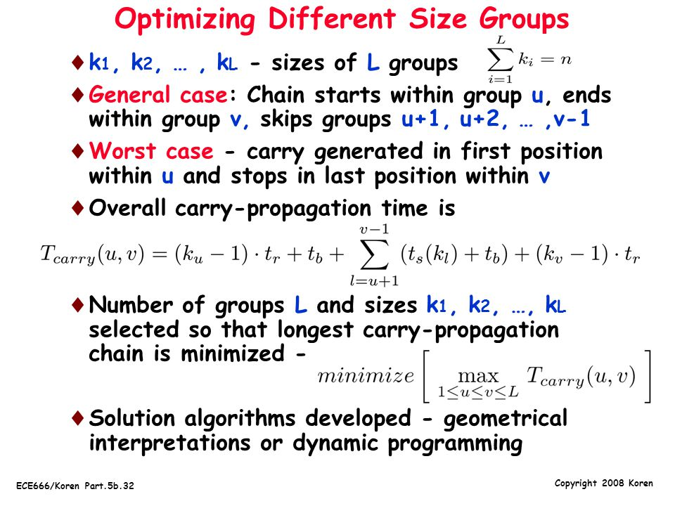 Copyright 2008 Koren ECE666/Koren Part.5b.32 Optimizing Different Size Groups  k 1, k 2, …, k L - sizes of L groups -  General case: Chain starts within group u, ends within group v, skips groups u+1, u+2, …,v-1  Worst case - carry generated in first position within u and stops in last position within v  Overall carry-propagation time is  Number of groups L and sizes k 1, k 2, …, k L selected so that longest carry-propagation chain is minimized -   Solution algorithms developed - geometrical interpretations or dynamic programming