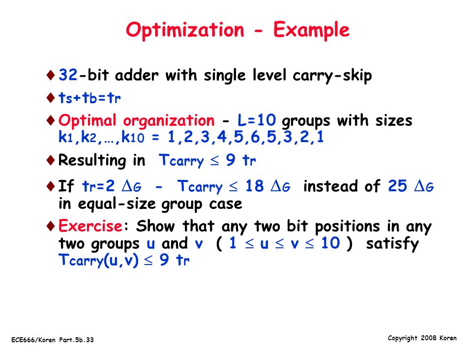 Copyright 2008 Koren ECE666/Koren Part.5b.33 Optimization - Example  32-bit adder with single level carry-skip  t s +t b =t r  Optimal organization - L=10 groups with sizes k 1,k 2,…,k 10 = 1,2,3,4,5,6,5,3,2,1  Resulting in T carry  9 t r  If t r =2  G - T carry  18  G instead of 25  G in equal-size group case  Exercise: Show that any two bit positions in any two groups u and v ( 1  u  v  10 ) satisfy T carry (u,v)  9 t r