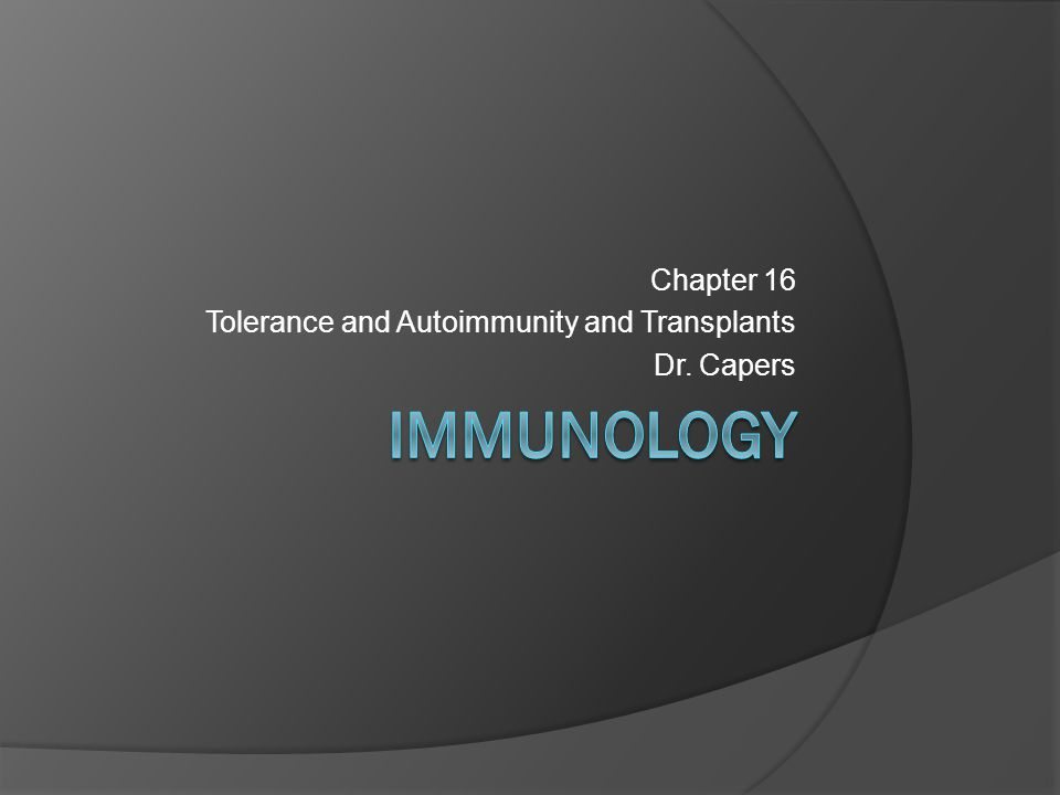 Chapter 16 Tolerance and Autoimmunity and Transplants Dr. Capers