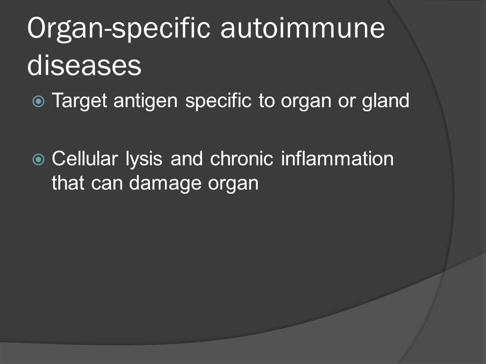 Organ-specific autoimmune diseases  Target antigen specific to organ or gland  Cellular lysis and chronic inflammation that can damage organ