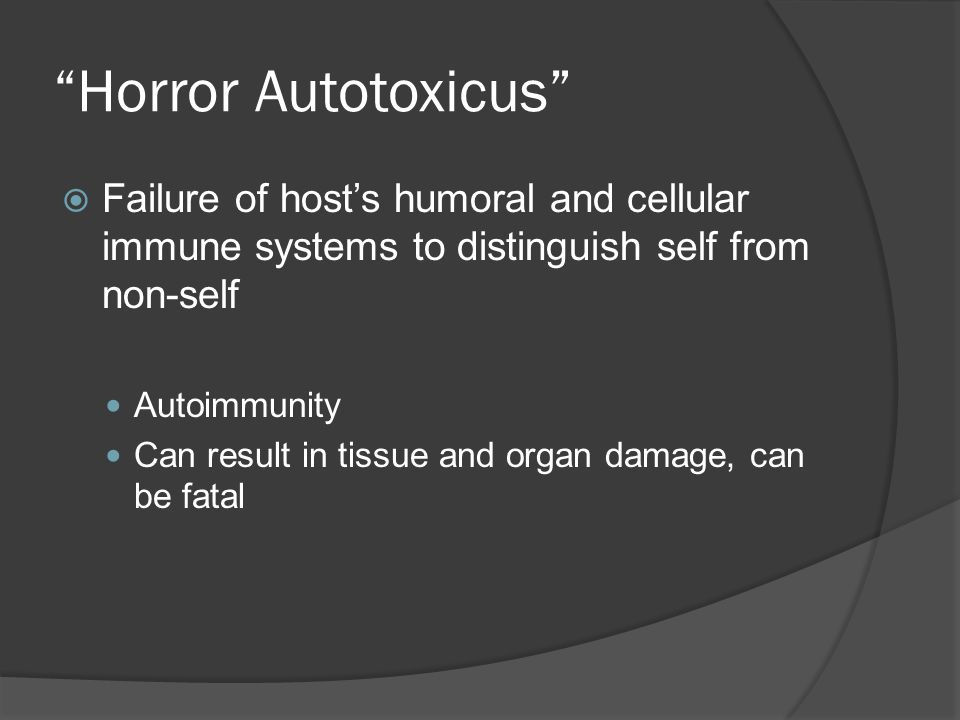 Horror Autotoxicus  Failure of host's humoral and cellular immune systems to distinguish self from non-self Autoimmunity Can result in tissue and organ damage, can be fatal