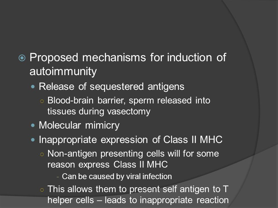  Proposed mechanisms for induction of autoimmunity Release of sequestered antigens ○ Blood-brain barrier, sperm released into tissues during vasectomy Molecular mimicry Inappropriate expression of Class II MHC ○ Non-antigen presenting cells will for some reason express Class II MHC -Can be caused by viral infection ○ This allows them to present self antigen to T helper cells – leads to inappropriate reaction