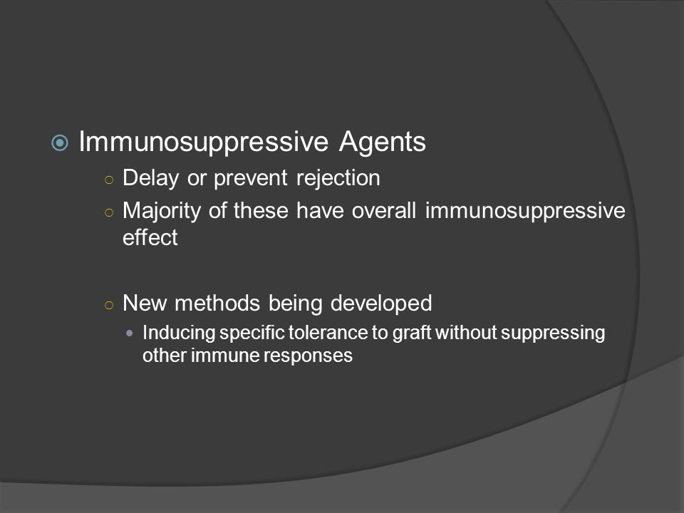  Immunosuppressive Agents ○ Delay or prevent rejection ○ Majority of these have overall immunosuppressive effect ○ New methods being developed Inducing specific tolerance to graft without suppressing other immune responses