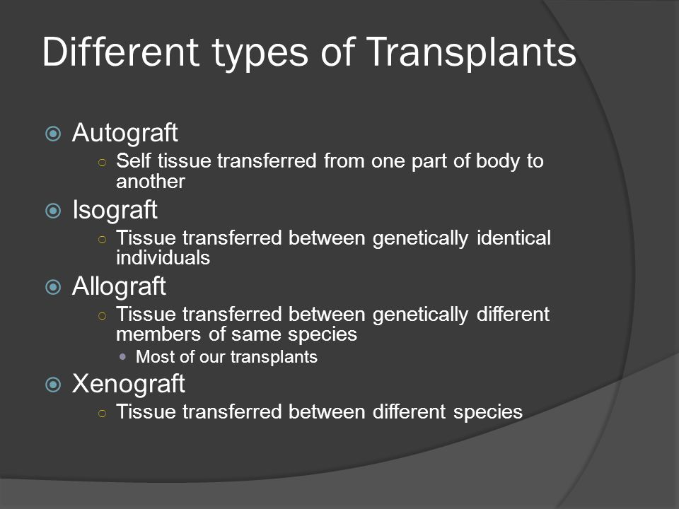 Different types of Transplants  Autograft ○ Self tissue transferred from one part of body to another  Isograft ○ Tissue transferred between genetica