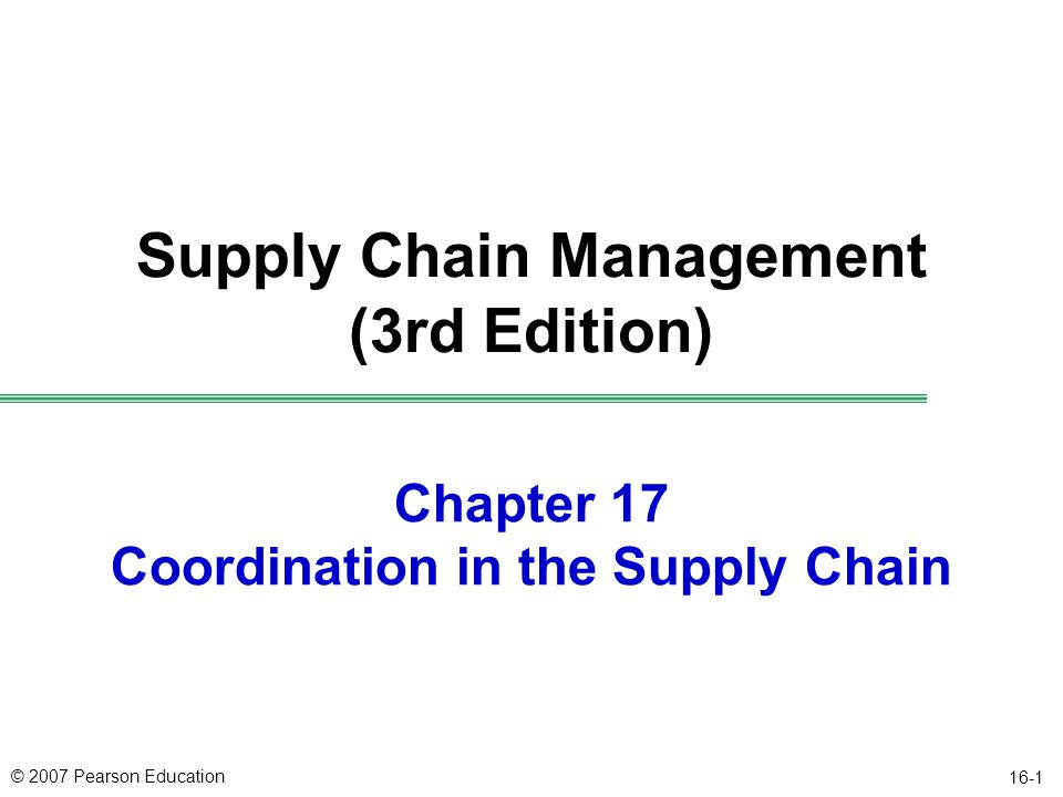 © 2007 Pearson Education 16-2 Objectives uDescribe supply chain coordination, the bullwhip effect, and their impact on performance uIdentify causes of the bullwhip effect and obstacles to coordination in the supply chain uDiscuss managerial levers that help achieve coordination in the supply chain uDescribe actions that facilitate the building of strategic partnerships and trust within the supply chain