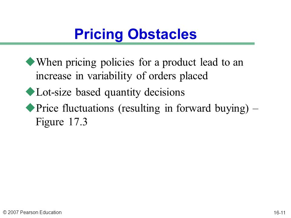 © 2007 Pearson Education 16-11 Pricing Obstacles uWhen pricing policies for a product lead to an increase in variability of orders placed uLot-size ba