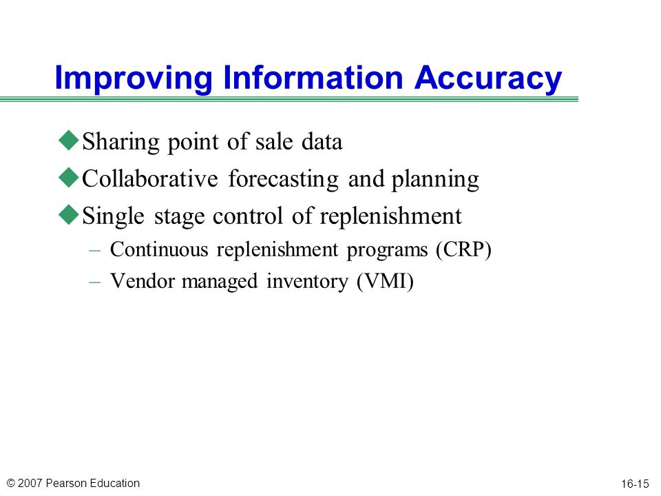 © 2007 Pearson Education 16-15 Improving Information Accuracy uSharing point of sale data uCollaborative forecasting and planning uSingle stage contro