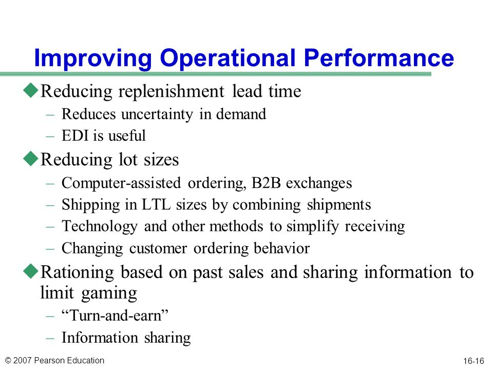 © 2007 Pearson Education 16-16 Improving Operational Performance uReducing replenishment lead time –Reduces uncertainty in demand –EDI is useful uRedu