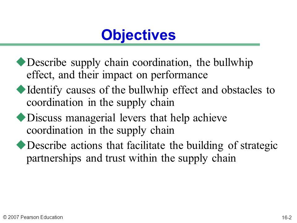 © 2007 Pearson Education 16-3 Outline uLack of Supply Chain Coordination and the Bullwhip Effect uEffect of Lack of Coordination on Performance uObstacles to Coordination in the Supply Chain uManagerial Levers to Achieve Coordination uBuilding Strategic Partnerships and Trust Within a Supply Chain uAchieving Coordination in Practice