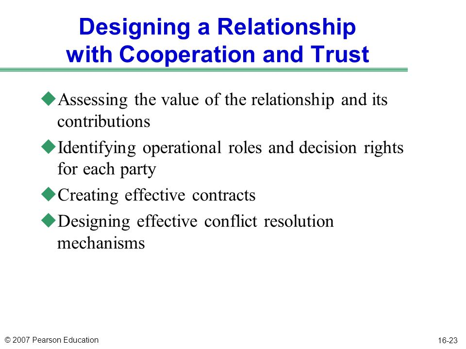 © 2007 Pearson Education 16-23 Designing a Relationship with Cooperation and Trust uAssessing the value of the relationship and its contributions uIde