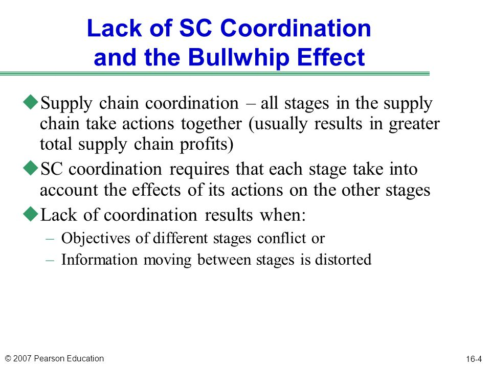 © 2007 Pearson Education 16-4 Lack of SC Coordination and the Bullwhip Effect uSupply chain coordination – all stages in the supply chain take actions