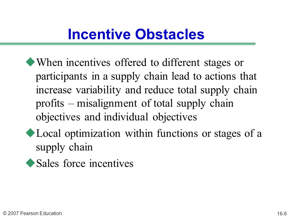 © 2007 Pearson Education 16-8 Incentive Obstacles uWhen incentives offered to different stages or participants in a supply chain lead to actions that