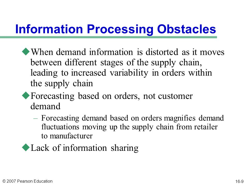 © 2007 Pearson Education 16-10 Operational Obstacles uActions taken in the course of placing and filling orders that lead to an increase in variability uOrdering in large lots (much larger than dictated by demand) – Figure 17.2 uLarge replenishment lead times uRationing and shortage gaming (common in the computer industry because of periodic cycles of component shortages and surpluses)