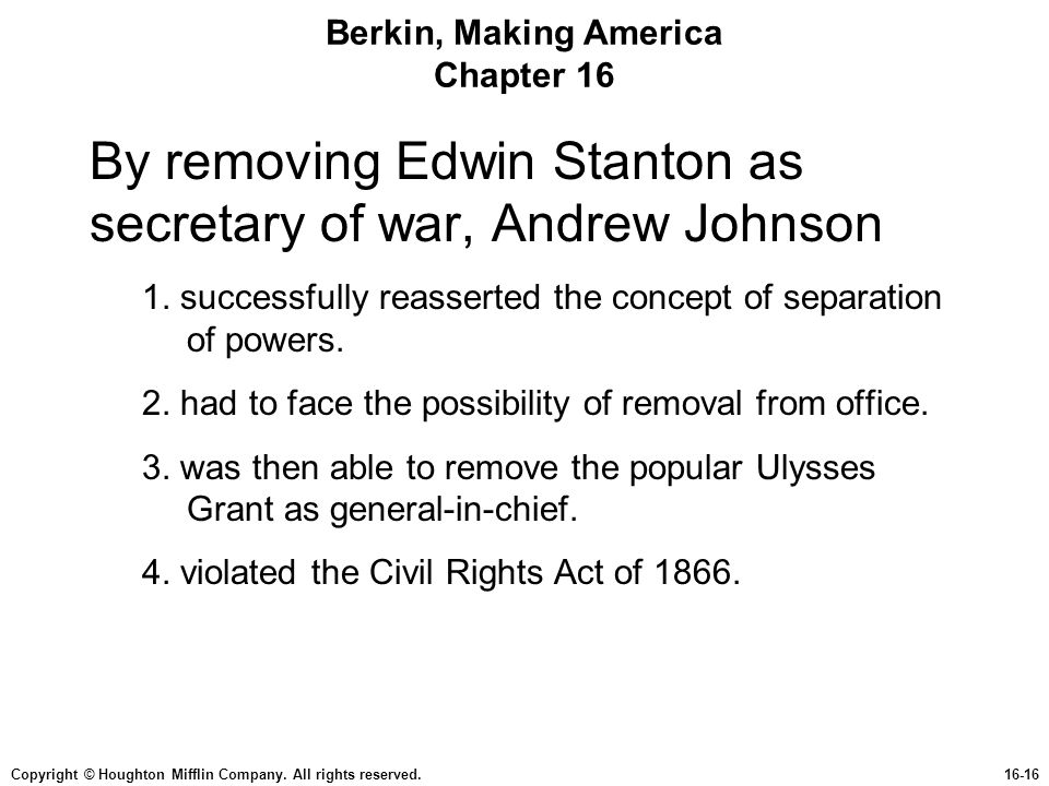 Copyright © Houghton Mifflin Company. All rights reserved.16-16 Berkin, Making America Chapter 16 By removing Edwin Stanton as secretary of war, Andre