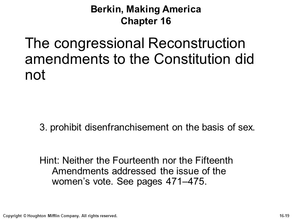 Copyright © Houghton Mifflin Company. All rights reserved.16-19 Berkin, Making America Chapter 16 The congressional Reconstruction amendments to the C