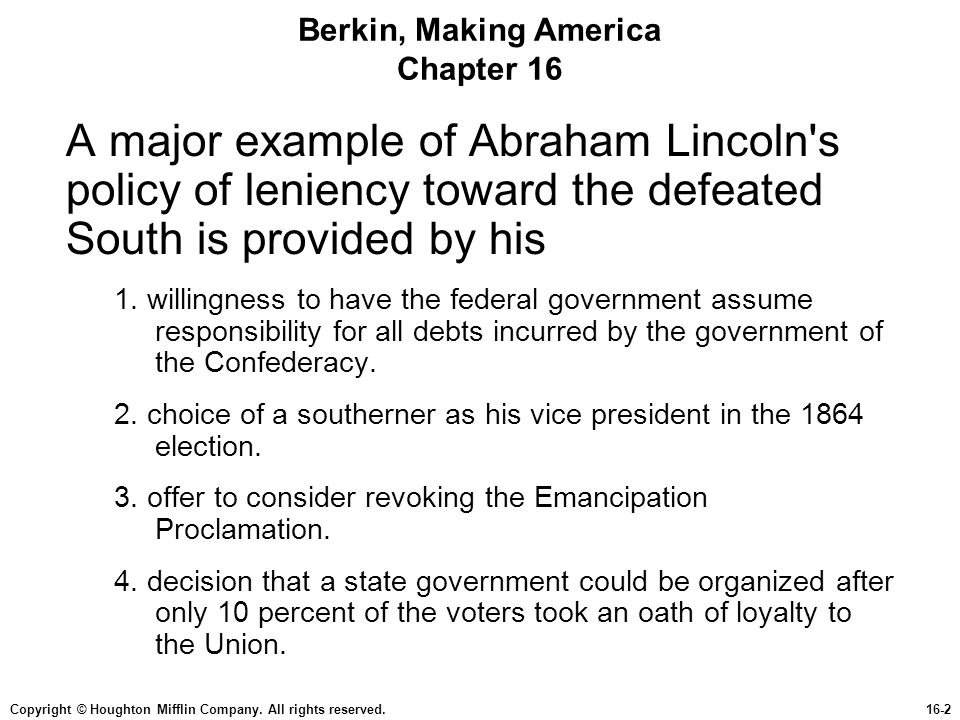 Copyright © Houghton Mifflin Company. All rights reserved.16-2 Berkin, Making America Chapter 16 A major example of Abraham Lincoln's policy of lenien