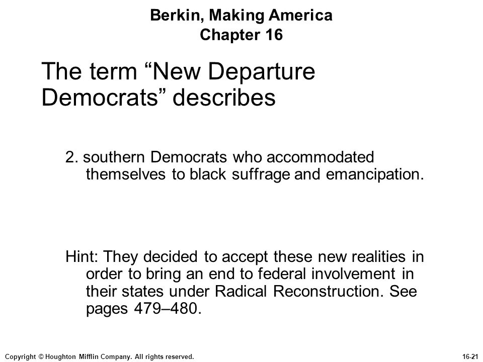 """Copyright © Houghton Mifflin Company. All rights reserved.16-21 Berkin, Making America Chapter 16 The term """"New Departure Democrats"""" describes 2. sout"""