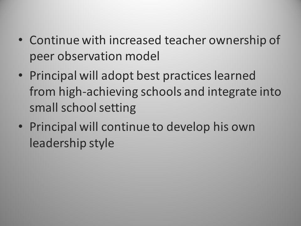 Continue with increased teacher ownership of peer observation model Principal will adopt best practices learned from high-achieving schools and integr