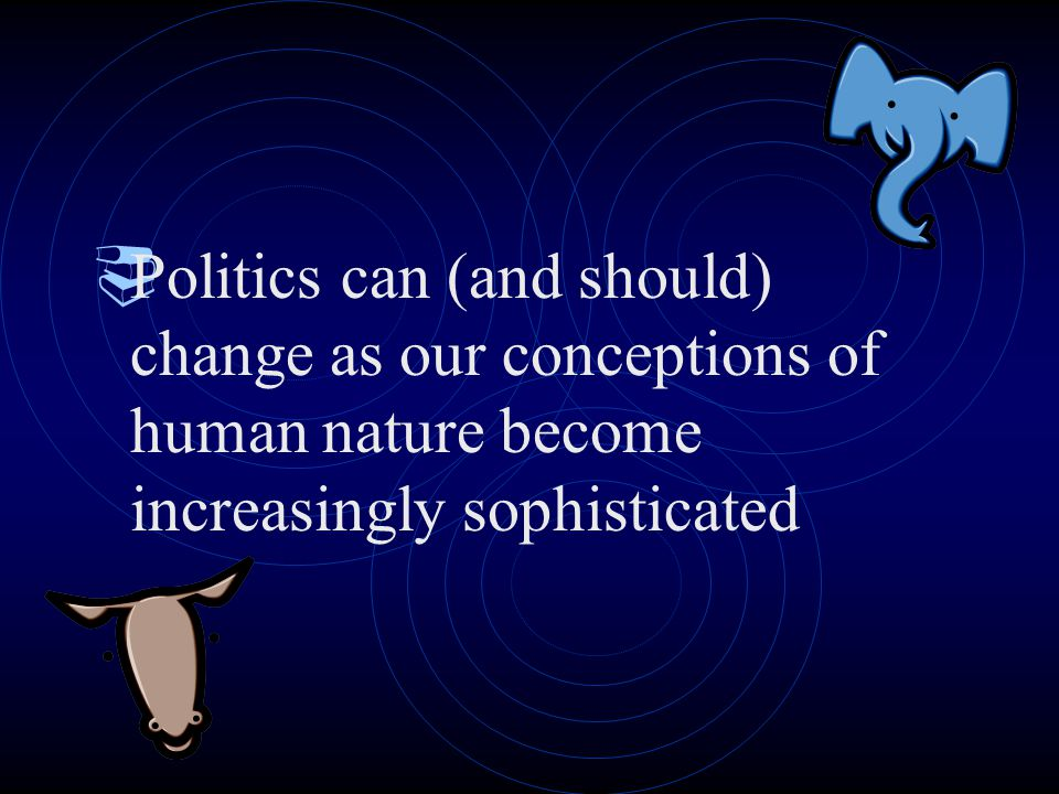  Politics can (and should) change as our conceptions of human nature become increasingly sophisticated