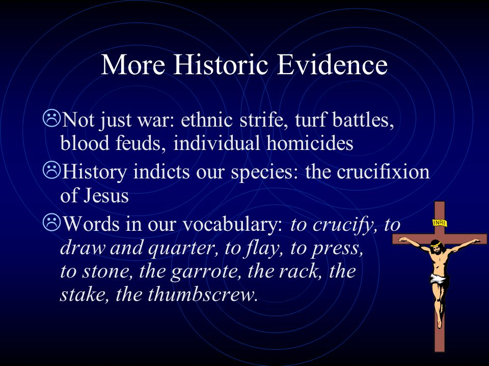 More Historic Evidence  Not just war: ethnic strife, turf battles, blood feuds, individual homicides  History indicts our species: the crucifixion o