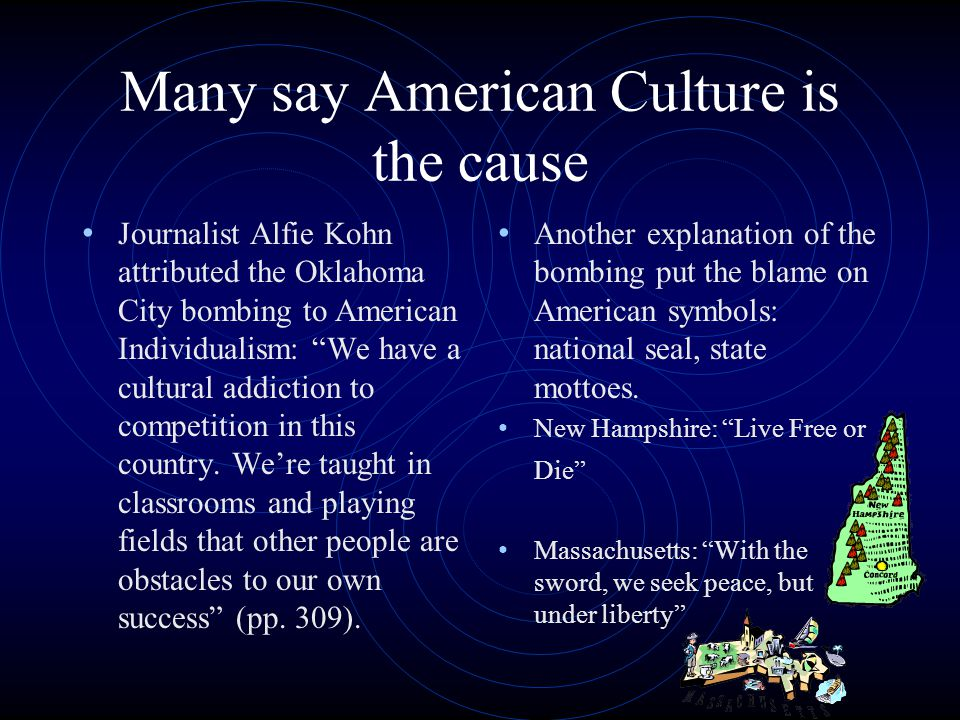 Many say American Culture is the cause Journalist Alfie Kohn attributed the Oklahoma City bombing to American Individualism: We have a cultural addiction to competition in this country.
